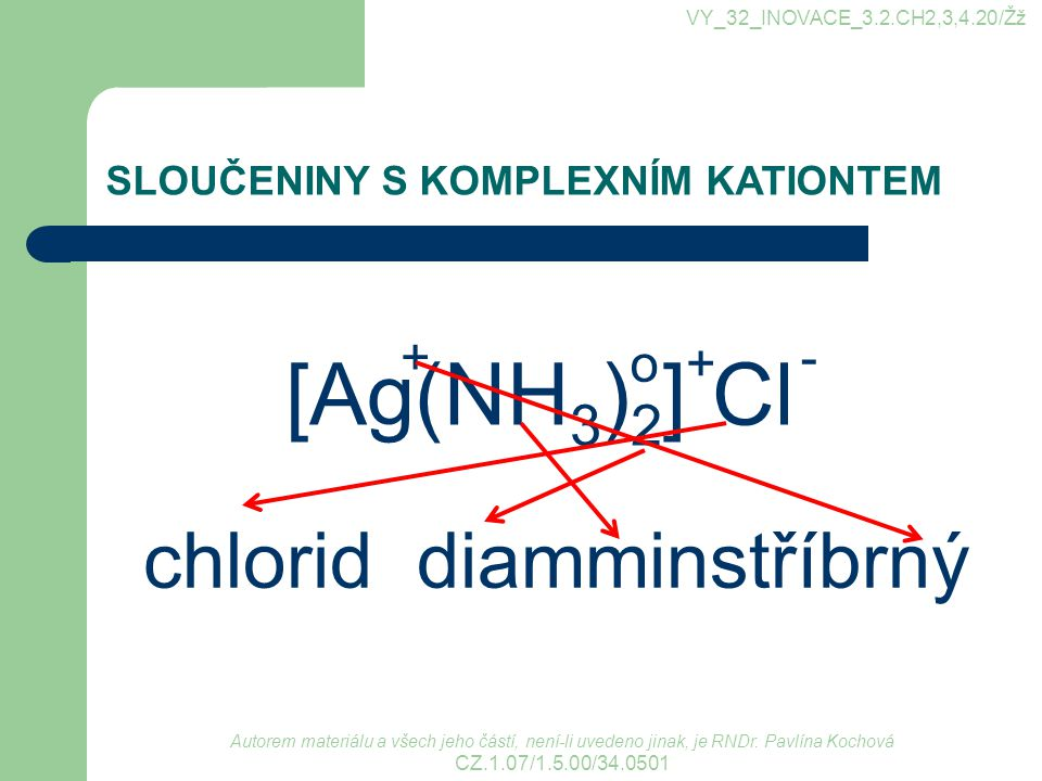 [Ag(NH3)2] Cl chlorid diamminstříbrný + o + -